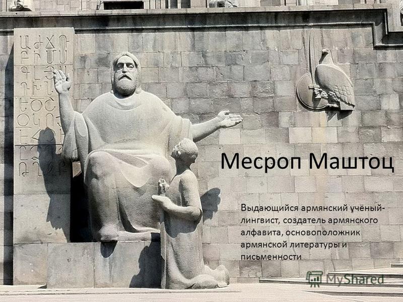 Месроп Маштоц В ыдающийся армянский учёный- лингвист, создатель армянского алфавита, основоположник армянской литературы и письменности