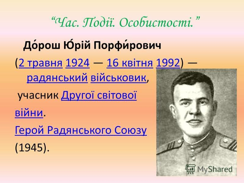 Час. Події. Особистості. До́рош Ю́рій Порфи́рович (2 травня 1924 16 квітня 1992) радянський військовик,2 травня192416 квітня1992радянськийвійськовик учасник Другої світовоїДругої світової війнивійни. Герой Радянського Союзу (1945).
