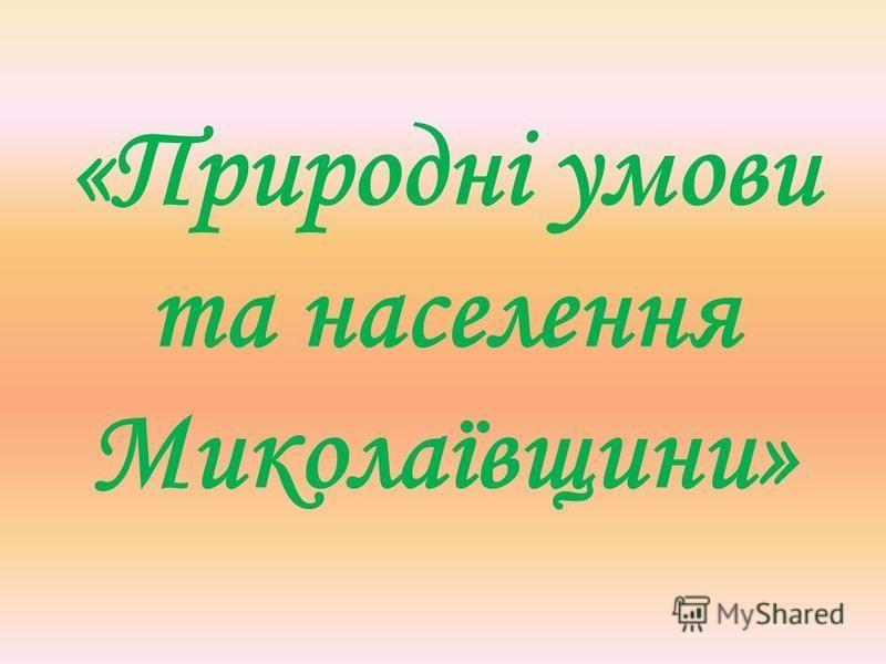 «Природні умови та населення Миколаївщини»