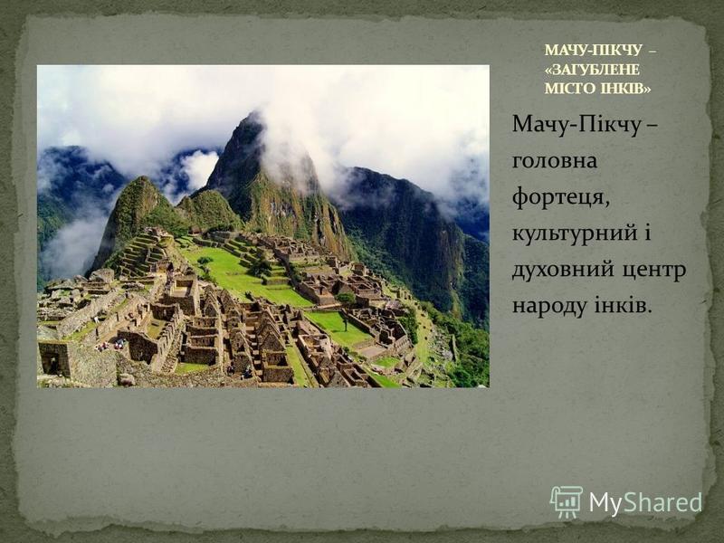 Мачу-Пікчу – головна фортеця, культурний і духовний центр народу інків.