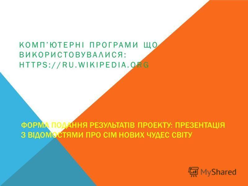 ФОРМА ПОДАННЯ РЕЗУЛЬТАТІВ ПРОЕКТУ: ПРЕЗЕНТАЦІЯ З ВІДОМОСТЯМИ ПРО СІМ НОВИХ ЧУДЕС СВІТУ КОМПЮТЕРНІ ПРОГРАМИ ЩО ВИКОРИСТОВУВАЛИСЯ: HTTPS://RU.WIKIPEDIA.ORG