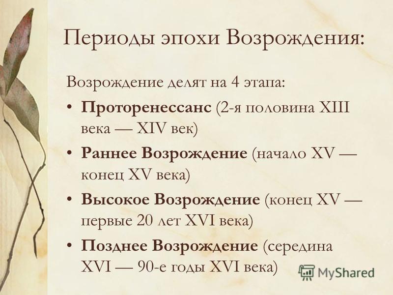 Периоды эпохи Возрождения: Возрождение делят на 4 этапа: Проторенессанс (2-я половина XIII века XIV век) Раннее Возрождение (начало XV конец XV века) Высокое Возрождение (конец XV первые 20 лет XVI века) Позднее Возрождение (середина XVI 90-е годы XV