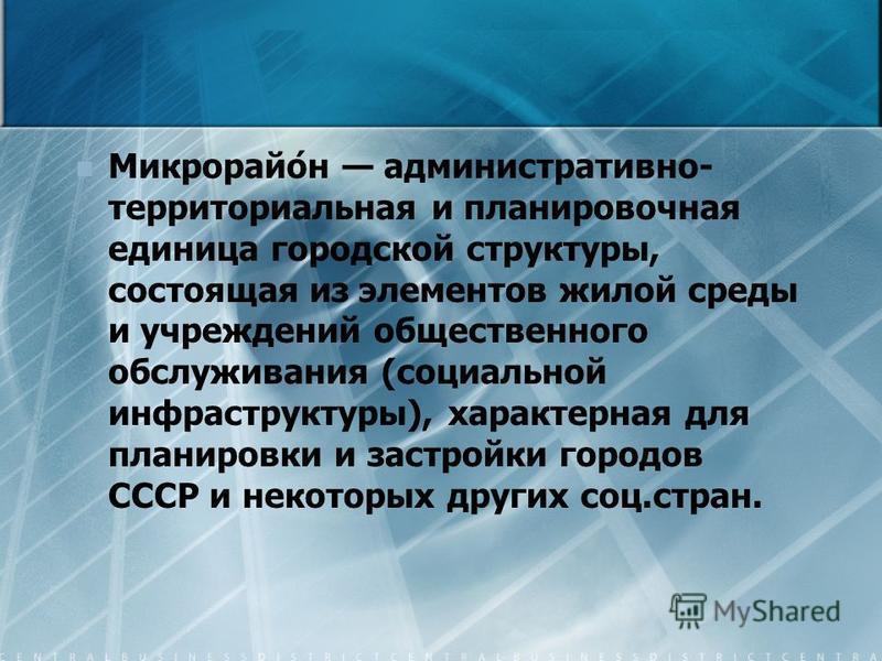 Микрорайо́н административно- территориальная и планировочная единица городской структуры, состоящая из элементов жилой среды и учреждений общественного обслуживания (социальной инфраструктуры), характерная для планировки и застройки городов СССР и не