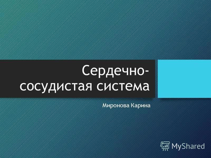 Сердечно- сосудистая система Миронова Карина