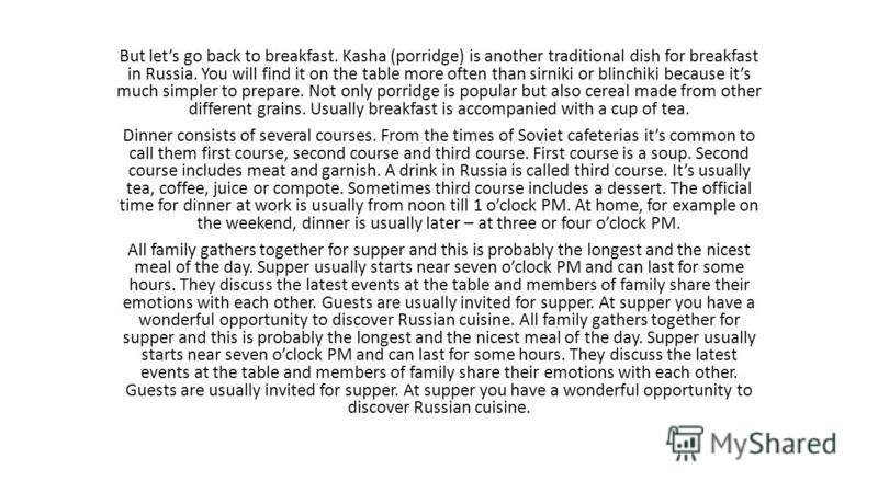 But lets go back to breakfast. Kasha (porridge) is another traditional dish for breakfast in Russia. You will find it on the table more often than sirniki or blinchiki because its much simpler to prepare. Not only porridge is popular but also cereal