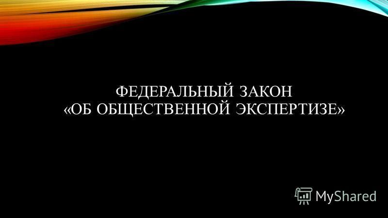 ФЕДЕРАЛЬНЫЙ ЗАКОН «ОБ ОБЩЕСТВЕННОЙ ЭКСПЕРТИЗЕ»