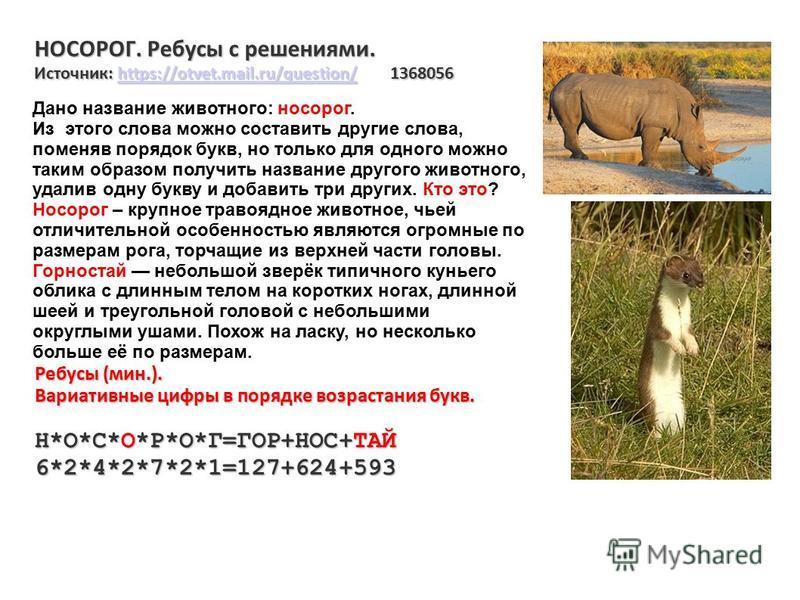 НОСОРОГ. Ребусы с решениями. Источник: https://otvet.mail.ru/question/ 1368056 https://otvet.mail.ru/question/ Ребусы (мин.). Вариативные цифры в порядке возрастания букв. Н*О*С*О*Р*О*Г=ГОР+НОС+ТАЙ 6*2*4*2*7*2*1=127+624+593 Дано название животного: н