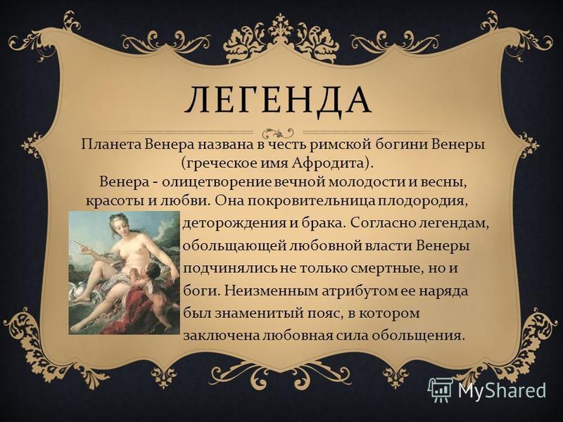 ЛЕГЕНДА Планета Венера названа в честь римской богини Венеры ( греческое имя Афродита ). Венера - олицетворение вечной молодости и весны, красоты и любви. Она покровительница плодородия, деторождения и брака. Согласно легендам, обольщающей любовной в