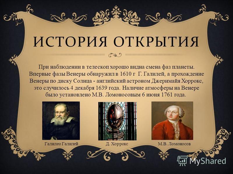 ИСТОРИЯ ОТКРЫТИЯ При наблюдении в телескоп хорошо видна смена фаз планеты. Впервые фазы Венеры обнаружил в 1610 г Г. Галилей, а прохождение Венеры по диску Солнца - английский астроном Джеримайя Хоррокс, это случилось 4 декабря 1639 года. Наличие атм