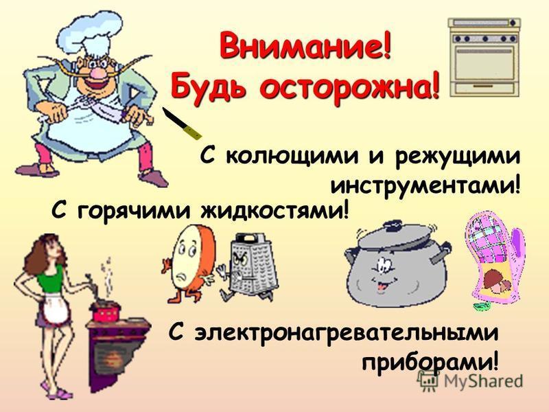 Внимание! Будь осторожна! С электронагревательными приборами! С горячими жидкостями! С колющими и режущими инструментами!