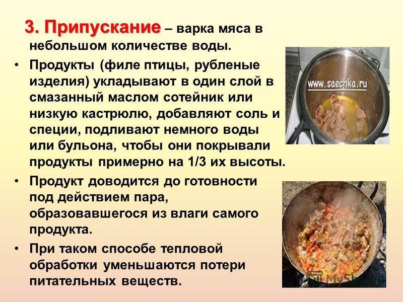 3. Припускание 3. Припускание – варка мяса в небольшом количестве воды. Продукты (филе птицы, рубленые изделия) укладывают в один слой в смазанный маслом сотейник или низкую кастрюлю, добавляют соль и специи, подливают немного воды или бульона, чтобы