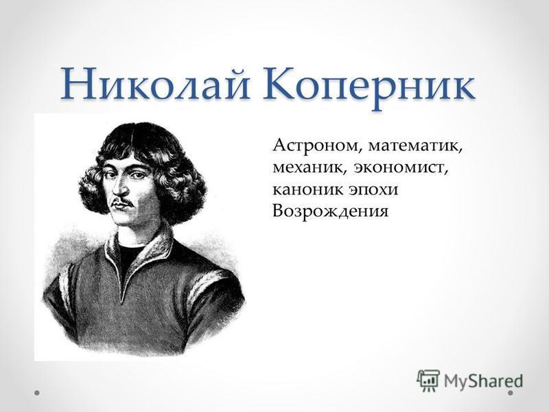 Николай Коперник Астроном, математик, механик, экономист, каноник эпохи Возрождения