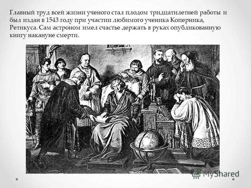 Главный труд всей жизни ученого стал плодом тридцатилетней работы и был издан в 1543 году при участии любимого ученика Коперника, Ретикуса. Сам астроном имел счастье держать в руках опубликованную книгу накануне смерти.