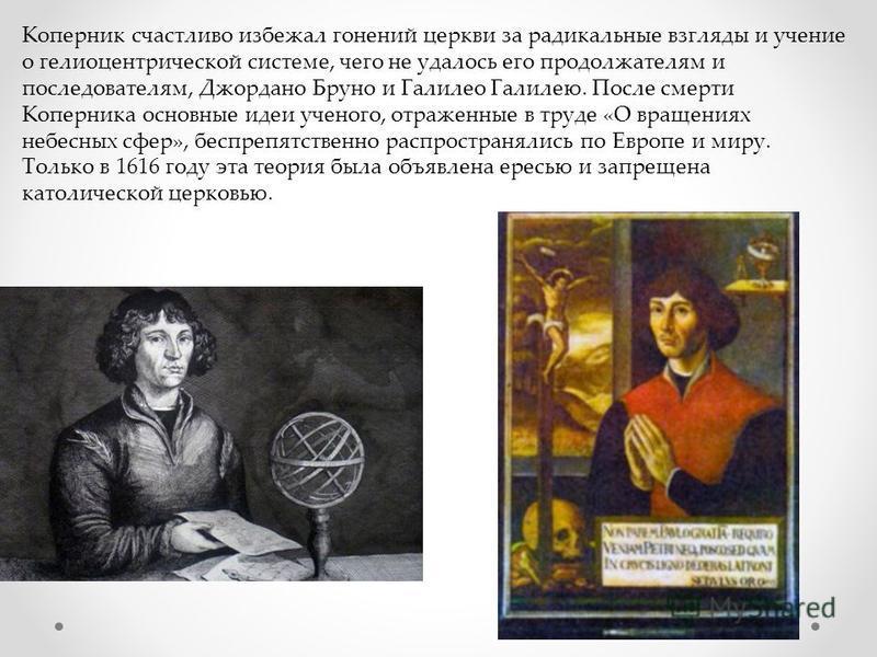 Коперник счастливо избежал гонений церкви за радикальные взгляды и учение о гелиоцентрической системе, чего не удалось его продолжателям и последователям, Джордано Бруно и Галилео Галилею. После смерти Коперника основные идеи ученого, отраженные в тр