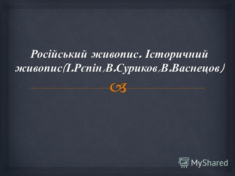 Російський живопис. Історичний живопис ( І. Рєпін, В. Суриков, В. Васнецов )