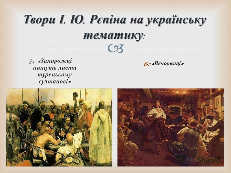 &« Запорожці пишуть листа турецькому султанові » Твори І. Ю. Рєпіна на українську тематику Твори І. Ю. Рєпіна на українську тематику : &« Вечорниці »