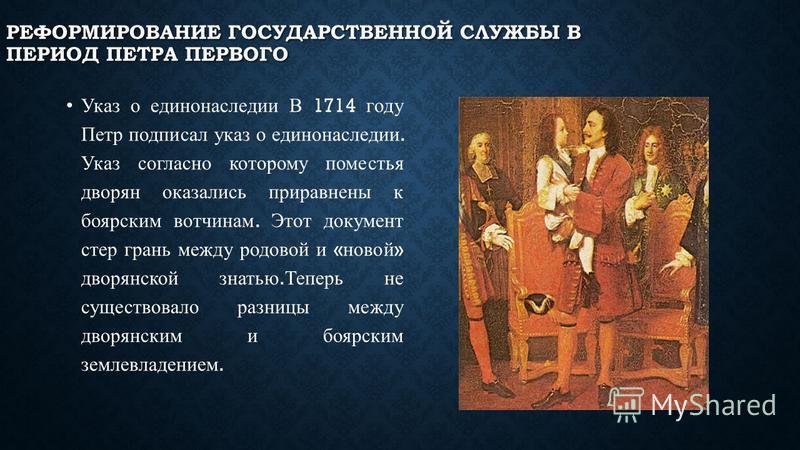 Указ о единонаследии В 1714 году Петр подписал указ о единонаследии. Указ согласно которому поместья дворян оказались приравнены к боярским вотчинам. Этот документ стер грань между родовой и « новой » дворянской знатью. Теперь не существовало разницы
