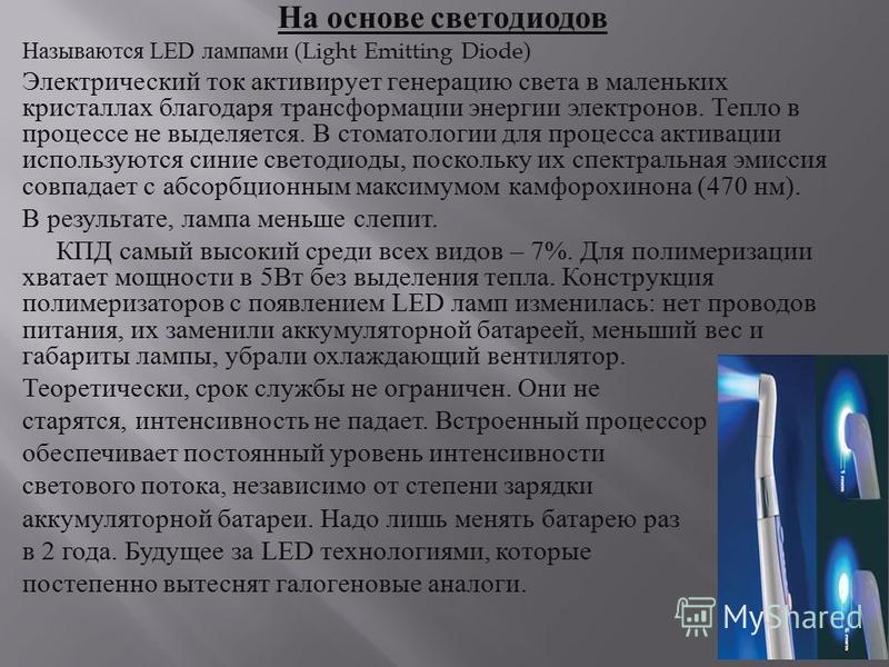 На основе светодиодов Называются LED лампами (Light Emitting Diode) Электрический ток активирует генерацию света в маленьких кристаллах благодаря трансформации энергии электронов. Тепло в процессе не выделяется. В стоматологии для процесса активации