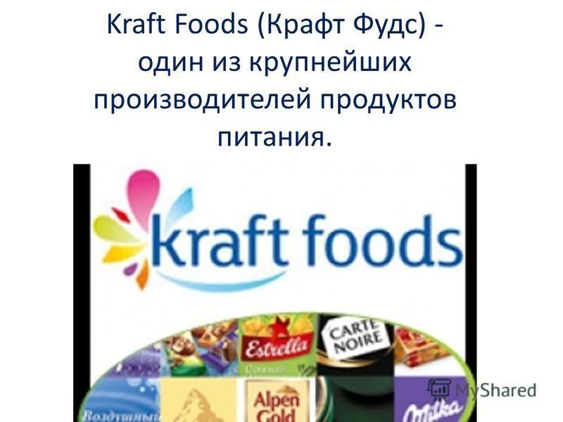 Kraft Foods (Крафт Фудс) - один из крупнейших производителей продуктов питания.