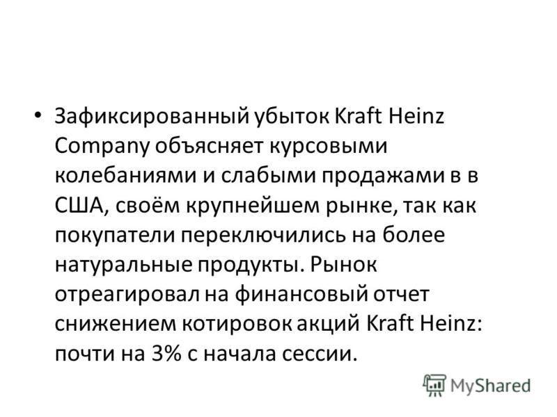 Зафиксированный убыток Kraft Heinz Company объясняет курсовыми колебаниями и слабыми продажами в в США, своём крупнейшем рынке, так как покупатели переключились на более натуральные продукты. Рынок отреагировал на финансовый отчет снижением котировок