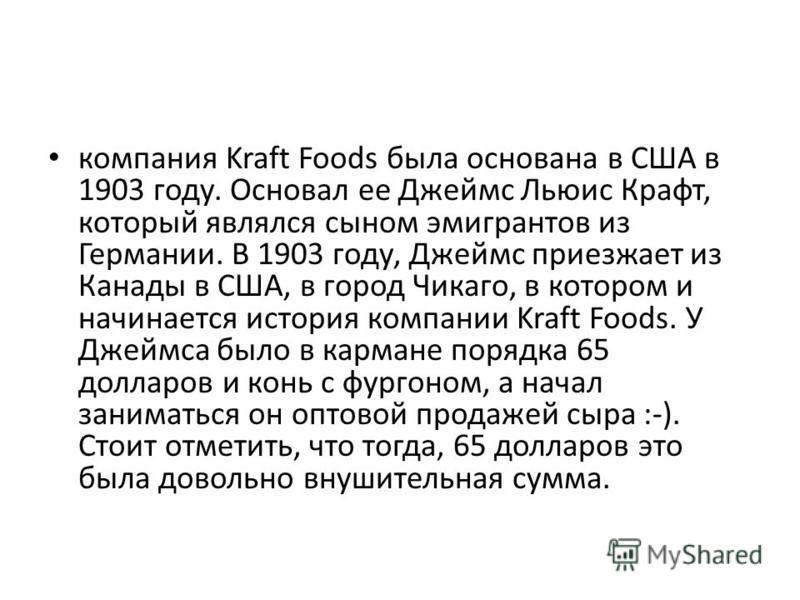 компания Kraft Foods была основана в США в 1903 году. Основал ее Джеймс Льюис Крафт, который являлся сыном эмигрантов из Германии. В 1903 году, Джеймс приезжает из Канады в США, в город Чикаго, в котором и начинается история компании Kraft Foods. У Д