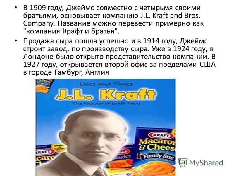 В 1909 году, Джеймс совместно с четырьмя своими братьями, основывает компанию J.L. Kraft and Bros. Company. Название можно перевести примерно как