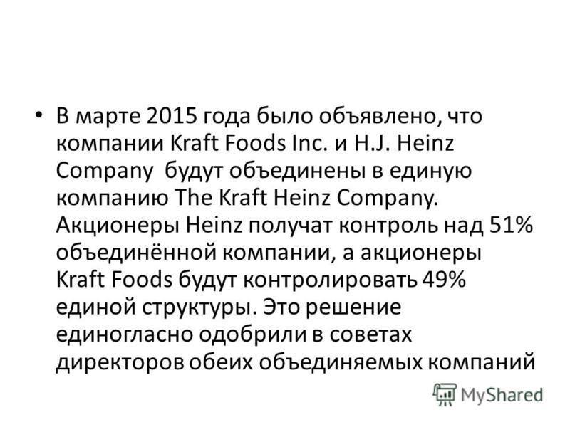 В марте 2015 года было объявлено, что компании Kraft Foods Inc. и H.J. Heinz Company будут объединены в единую компанию The Kraft Heinz Company. Акционеры Heinz получат контроль над 51% объединённой компании, а акционеры Kraft Foods будут контролиров