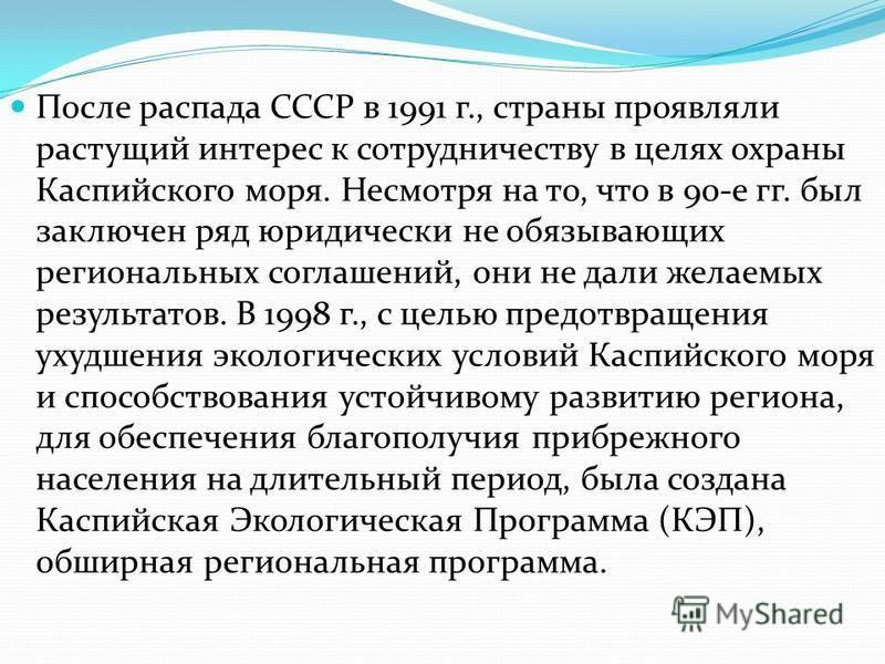 После распада СССР в 1991 г., страны проявляли растущий интерес к сотрудничеству в целях охраны Каспийского моря. Несмотря на то, что в 90-е гг. был заключен ряд юридически не обязывающих региональных соглашений, они не дали желаемых результатов. В 1