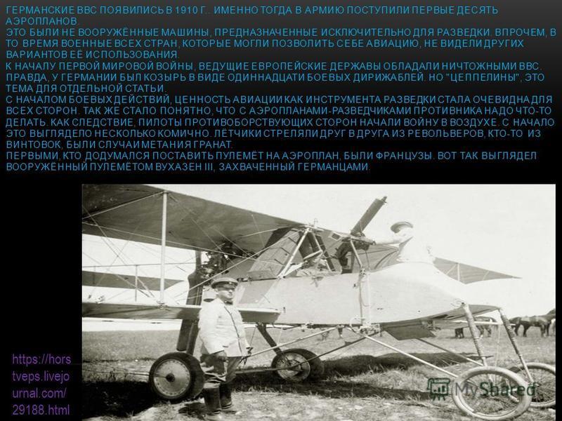 ГЕРМАНСКИЕ ВВС ПОЯВИЛИСЬ В 1910 Г.. ИМЕННО ТОГДА В АРМИЮ ПОСТУПИЛИ ПЕРВЫЕ ДЕСЯТЬ АЭРОПЛАНОВ. ЭТО БЫЛИ НЕ ВООРУЖЁННЫЕ МАШИНЫ, ПРЕДНАЗНАЧЕННЫЕ ИСКЛЮЧИТЕЛЬНО ДЛЯ РАЗВЕДКИ. ВПРОЧЕМ, В ТО ВРЕМЯ ВОЕННЫЕ ВСЕХ СТРАН, КОТОРЫЕ МОГЛИ ПОЗВОЛИТЬ СЕБЕ АВИАЦИЮ, НЕ