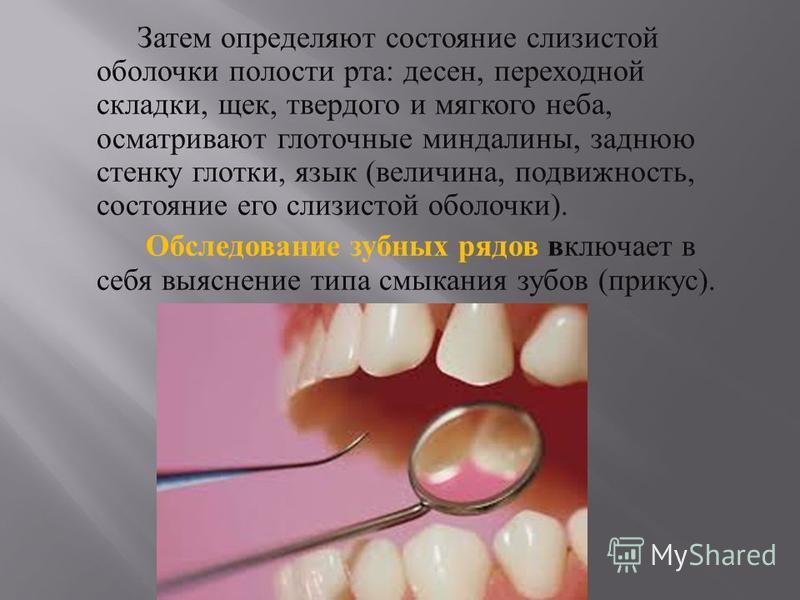 Затем определяют состояние слизистой оболочки полости рта : десен, переходной складки, щек, твердого и мягкого неба, осматривают глоточные миндалины, заднюю стенку глотки, язык ( величина, подвижность, состояние его слизистой оболочки ). Обследование