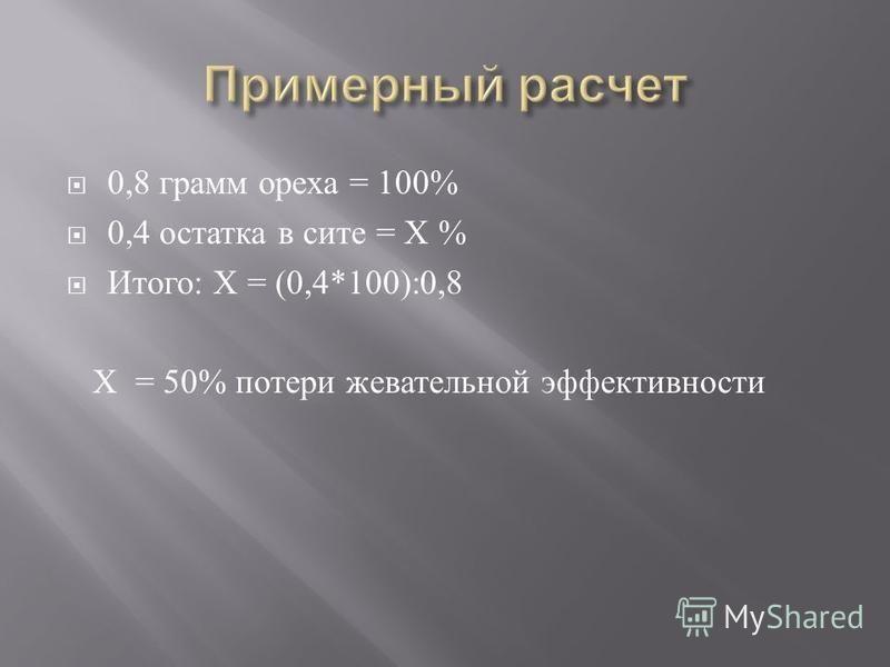 0,8 грамм ореха = 100% 0,4 остатка в сите = Х % Итого : Х = (0,4*100):0,8 Х = 50% потери жевательной эффективности