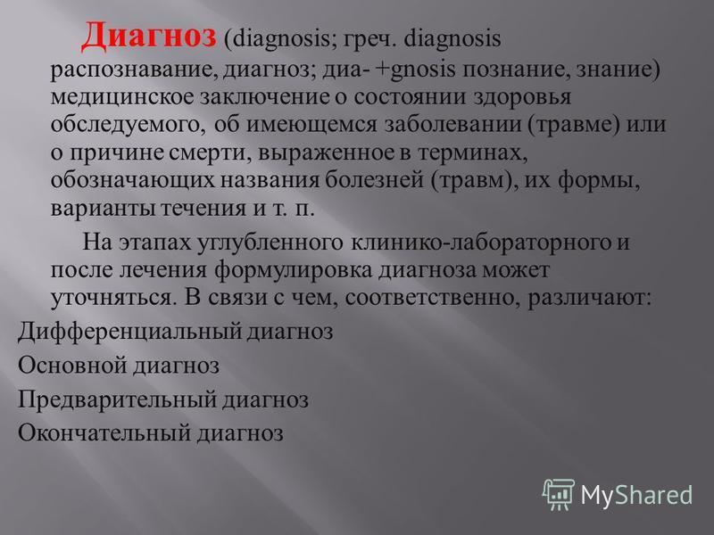 Диагноз (diagnosis; греч. diagnosis распознавание, диагноз ; диа - +gnosis познание, знание ) медицинское заключение о состоянии здоровья обследуемого, об имеющемся заболевании ( травме ) или о причине смерти, выраженное в терминах, обозначающих назв
