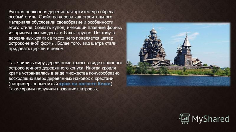 Русская церковная деревянная архитектура обрела особый стиль. Свойства дерева как строительного материала обусловили своеобразие и особенности этого стиля. Создать купол, имеющий плавные формы, из прямоугольных досок и балок трудно. Поэтому в деревян