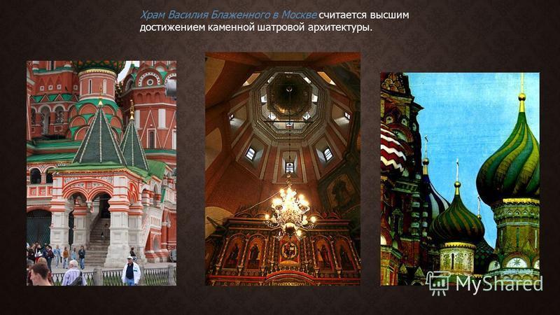 Храм Василия Блаженного в Москве считается высшим достижением каменной шатровой архитектуры.