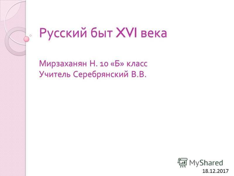 Русский быт XVI века Мирзаханян Н. 10 « Б » класс Учитель Серебрянский В. В. 18.12.2017