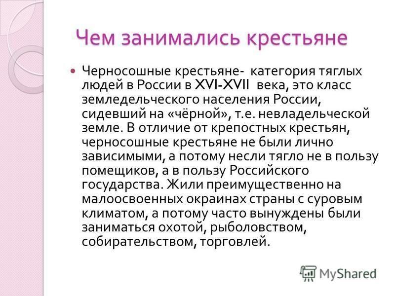Чем занимались крестьяне Черносошные крестьяне - категория тяглых людей в России в XVI-XVII века, это класс земледельческого населения России, сидевший на « чёрной », т. е. невладельческой земле. В отличие от крепостных крестьян, черносошные крестьян
