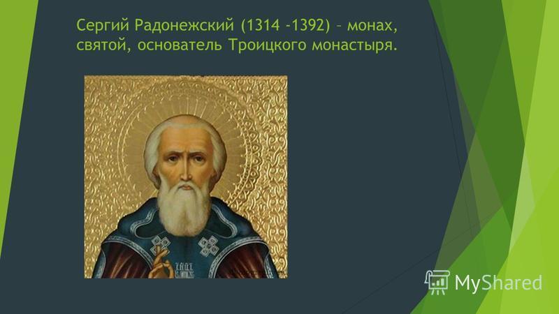 Сергий Радонежский (1314 -1392) – монах, святой, основатель Троицкого монастыря.
