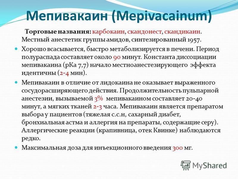 Мепивакаин (Mepivacainum) Торговые названия: карбокаин, скандонест, скандикаин. Местный анестетик группы амидов, синтезированный 1957. Хорошо всасывается, быстро метаболизируется в печени. Период полураспада составляет около 90 минут. Константа диссо