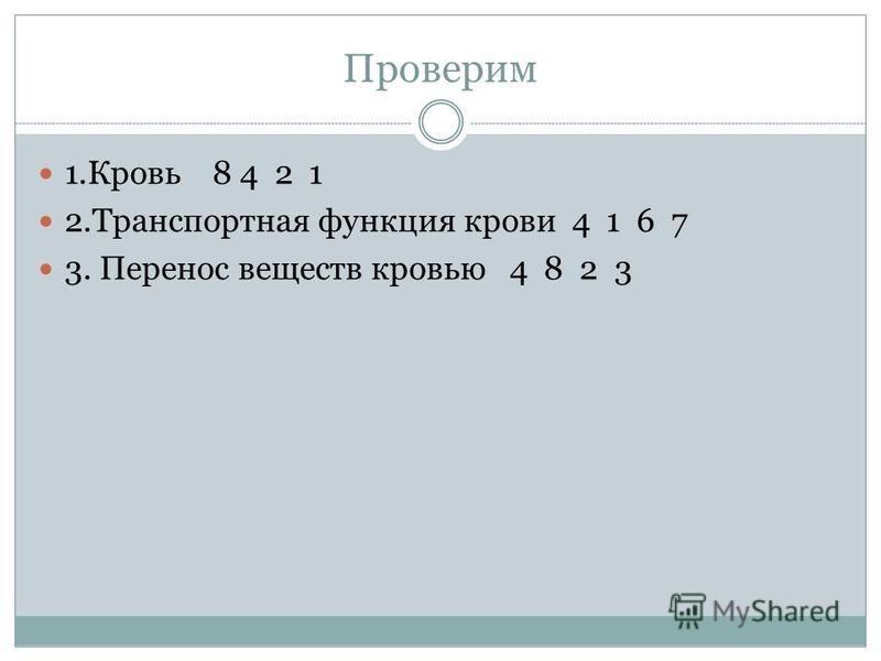 Проверим 1. Кровь 8 4 2 1 2. Транспортная функция крови 4 1 6 7 3. Перенос веществ кровью 4 8 2 3
