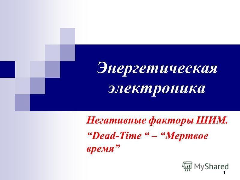 1 Энергетическая электроника Негативные факторы ШИМ. Dead-Time – Мертвое время