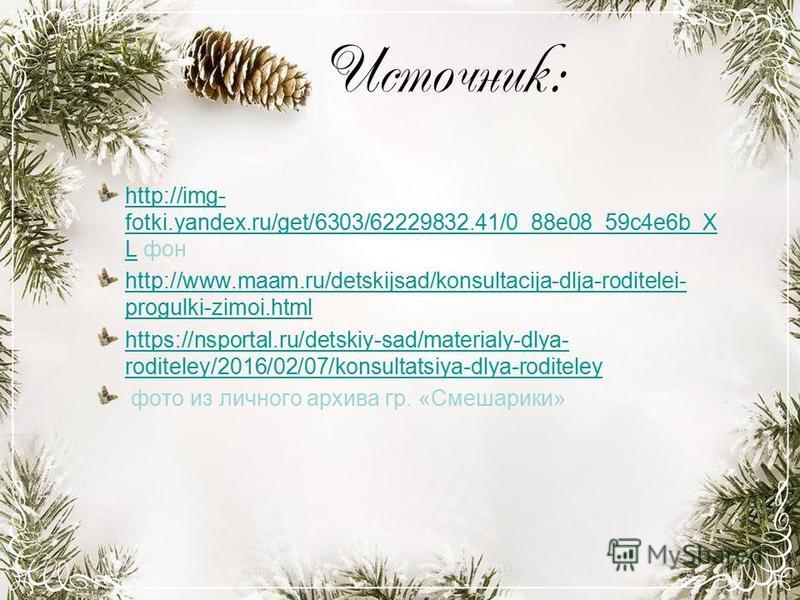 Источник: http://img- fotki.yandex.ru/get/6303/62229832.41/0_88e08_59c4e6b_X Lhttp://img- fotki.yandex.ru/get/6303/62229832.41/0_88e08_59c4e6b_X L фон http://www.maam.ru/detskijsad/konsultacija-dlja-roditelei- progulki-zimoi.html https://nsportal.ru/