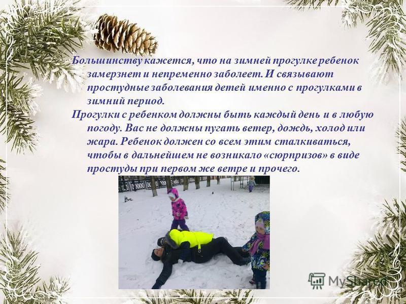 Большинству кажется, что на зимней прогулке ребенок замерзнет и непременно заболеет. И связывают простудные заболевания детей именно с прогулками в зимний период. Прогулки с ребенком должны быть каждый день и в любую погоду. Вас не должны пугать вете