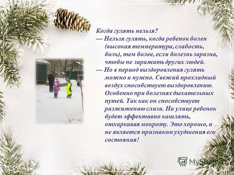 Когда гулять нельзя? Нельзя гулять, когда ребенок болен (высокая температура, слабость, боль), тем более, если болезнь заразна, чтобы не заражать других людей. Но в период выздоровления гулять можно и нужно. Свежий прохладный воздух способствует вызд
