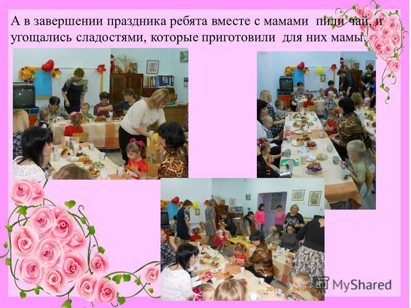 А в завершении праздника ребята вместе с мамами пили чай, и угощались сладостями, которые приготовили для них мамы.