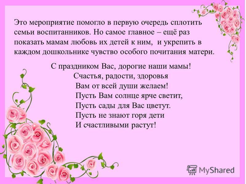 С праздником Вас, дорогие наши мамы! Счастья, радости, здоровья Вам от всей души желаем! Пусть Вам солнце ярче светит, Пусть сады для Вас цветут. Пусть не знают горя дети И счастливыми растут! Это мероприятие помогло в первую очередь сплотить семьи в