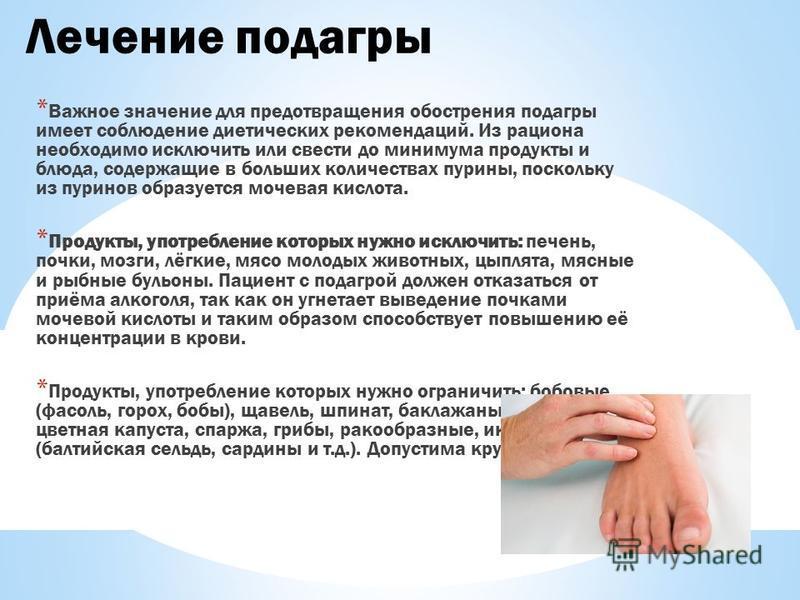 Лечение подагры * Важное значение для предотвращения обострения подагры имеет соблюдение диетических рекомендаций. Из рациона необходимо исключить или свести до минимума продукты и блюда, содержащие в больших количествах пурины, поскольку из пуринов