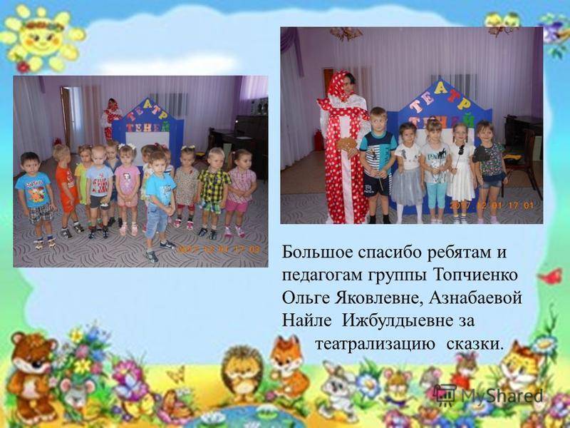 Большое спасибо ребятам и педагогам группы Топчиенко Ольге Яковлевне, Азнабаевой Найле Ижбулдыевне за театрализацию сказки.