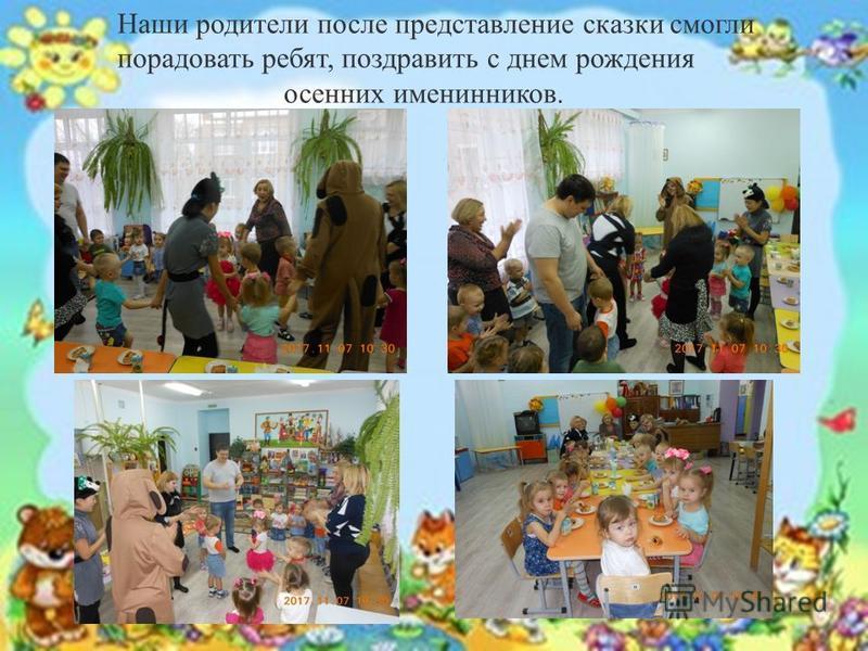 . Наши родители после представление сказки смогли порадовать ребят, поздравить с днем рождения осенних именинников.