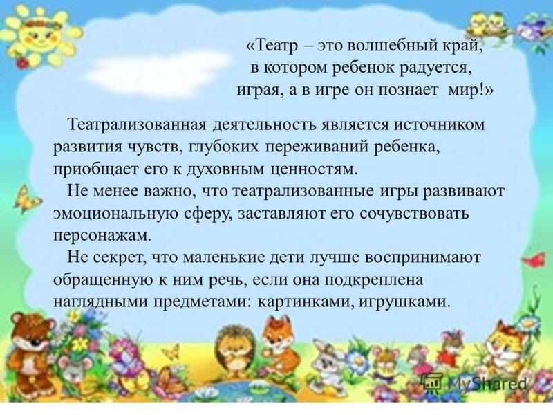 «Театр – это волшебный край, в котором ребенок радуется, играя, а в игре он познает мир!» Театрализованная деятельность является источником развития чувств, глубоких переживаний ребенка, приобщает его к духовным ценностям. Не менее важно, что театрал