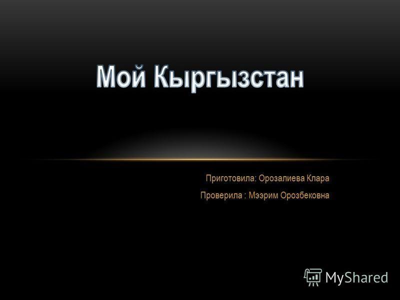Приготовила: Орозалиева Клара Проверила : Мээрим Орозбековна